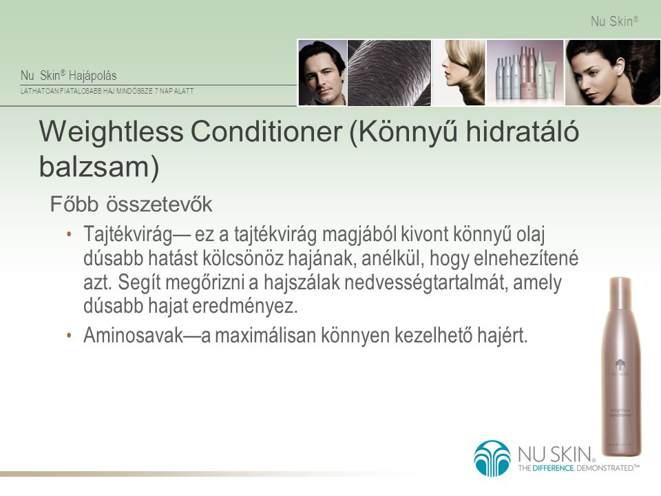 Nu Skin ® Hajápolás LÁTHATÓAN FIATALOSABB HAJ MINDÖSSZE 7 NAP ALATT Nu Skin ® Weightless Conditioner (Könnyű hidratáló balzsam) Főbb összetevők • Tajt