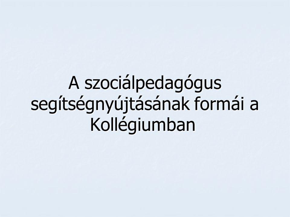 A szociálpedagógus segítségnyújtásának formái a Kollégiumban A szociálpedagógus segítségnyújtásának formái a Kollégiumban