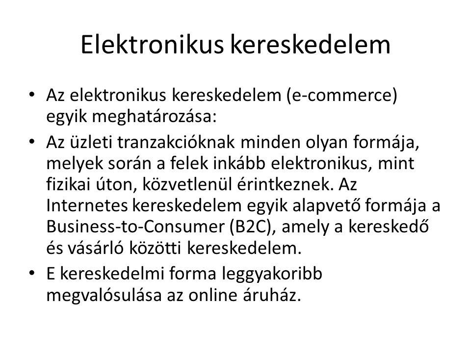 Elektronikus kereskedelem • Az elektronikus kereskedelem (e-commerce) egyik meghatározása: • Az üzleti tranzakcióknak minden olyan formája, melyek során a felek inkább elektronikus, mint fizikai úton, közvetlenül érintkeznek.