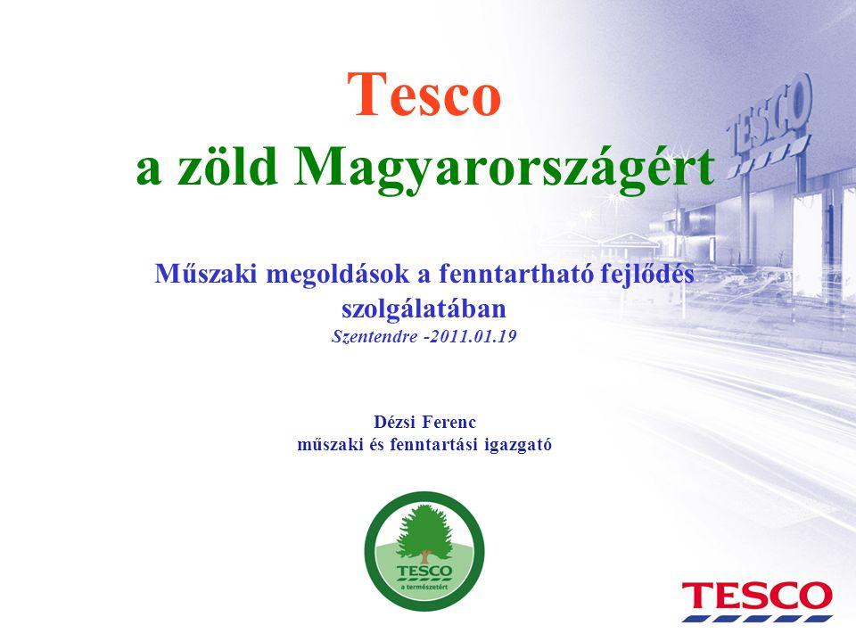 Tesco a zöld Magyarországért Műszaki megoldások a fenntartható fejlődés szolgálatában Szentendre -2011.01.19 Dézsi Ferenc műszaki és fenntartási igazg