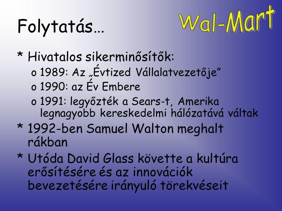 """Folytatás… *Hivatalos sikerminősítők: o1989: Az """"Évtized Vállalatvezetője o1990: az Év Embere o1991: legyőzték a Sears-t, Amerika legnagyobb kereskedelmi hálózatává váltak *1992-ben Samuel Walton meghalt rákban *Utóda David Glass követte a kultúra erősítésére és az innovációk bevezetésére irányuló törekvéseit"""