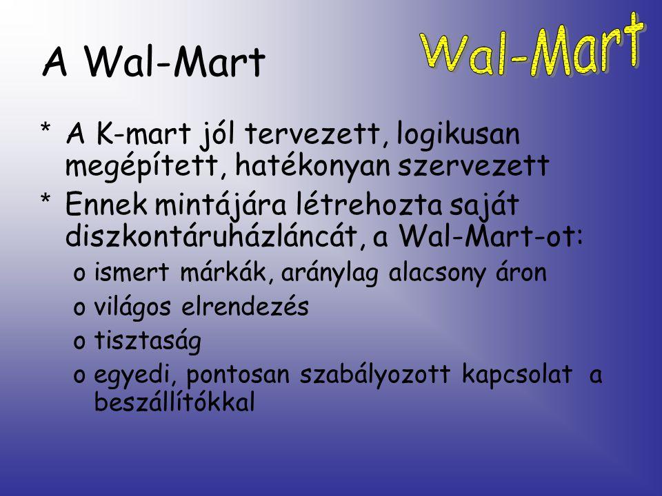 A Wal-Mart * A K-mart jól tervezett, logikusan megépített, hatékonyan szervezett * Ennek mintájára létrehozta saját diszkontáruházláncát, a Wal-Mart-ot: oismert márkák, aránylag alacsony áron ovilágos elrendezés otisztaság oegyedi, pontosan szabályozott kapcsolat a beszállítókkal
