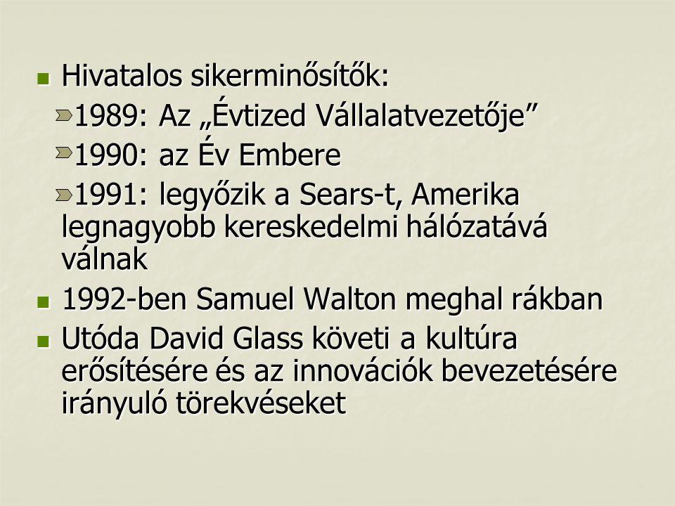 """ Hivatalos sikerminősítők: 1989: Az """"Évtized Vállalatvezetője 1989: Az """"Évtized Vállalatvezetője 1990: az Év Embere 1990: az Év Embere 1991: legyőzik a Sears-t, Amerika legnagyobb kereskedelmi hálózatává válnak 1991: legyőzik a Sears-t, Amerika legnagyobb kereskedelmi hálózatává válnak  1992-ben Samuel Walton meghal rákban  Utóda David Glass követi a kultúra erősítésére és az innovációk bevezetésére irányuló törekvéseket"""