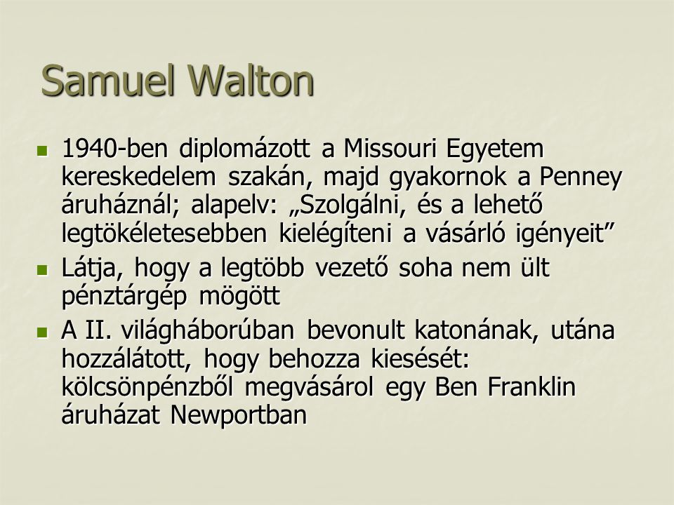 """Samuel Walton  1940-ben diplomázott a Missouri Egyetem kereskedelem szakán, majd gyakornok a Penney áruháznál; alapelv: """"Szolgálni, és a lehető legtökéletesebben kielégíteni a vásárló igényeit  Látja, hogy a legtöbb vezető soha nem ült pénztárgép mögött  A II."""