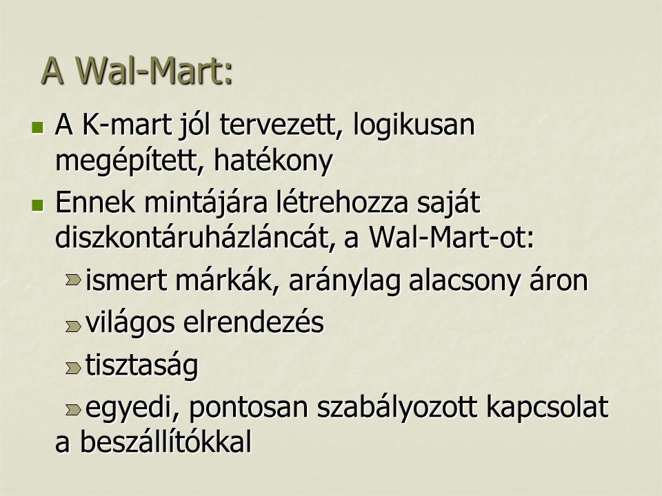 A Wal-Mart:  A K-mart jól tervezett, logikusan megépített, hatékony  Ennek mintájára létrehozza saját diszkontáruházláncát, a Wal-Mart-ot: ismert márkák, aránylag alacsony áron ismert márkák, aránylag alacsony áron világos elrendezés világos elrendezés tisztaság tisztaság egyedi, pontosan szabályozott kapcsolat a beszállítókkal egyedi, pontosan szabályozott kapcsolat a beszállítókkal