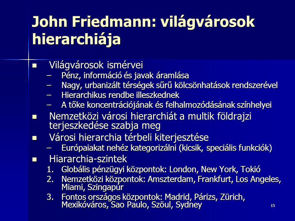 15 John Friedmann: világvárosok hierarchiája  Világvárosok ismérvei –Pénz, információ és javak áramlása –Nagy, urbanizált térségek sűrű kölcsönhatások rendszerével –Hierarchikus rendbe illeszkednek –A tőke koncentrációjának és felhalmozódásának színhelyei  Nemzetközi városi hierarchiát a multik földrajzi terjeszkedése szabja meg  Városi hierarchia térbeli kiterjesztése –Európaiakat nehéz kategorizálni (kicsik, speciális funkciók)  Hiararchia-szintek 1.Globális pénzügyi központok: London, New York, Tokió 2.Nemzetközi központok: Amszterdam, Frankfurt, Los Angeles, Miami, Szingapúr 3.Fontos országos központok: Madrid, Párizs, Zürich, Mexikóváros, Sao Paulo, Szöul, Sydney