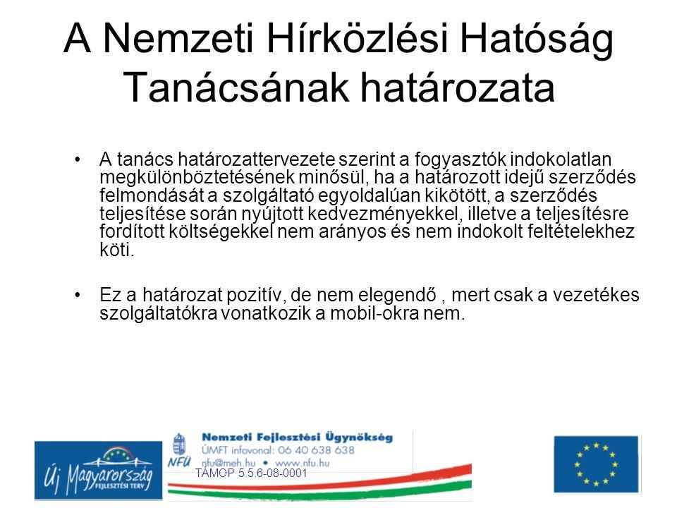 TÁMOP 5.5.6-08-0001 A Nemzeti Hírközlési Hatóság Tanácsának határozata •A tanács határozattervezete szerint a fogyasztók indokolatlan megkülönböztetésének minősül, ha a határozott idejű szerződés felmondását a szolgáltató egyoldalúan kikötött, a szerződés teljesítése során nyújtott kedvezményekkel, illetve a teljesítésre fordított költségekkel nem arányos és nem indokolt feltételekhez köti.