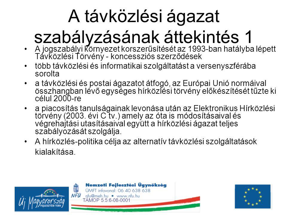 TÁMOP 5.5.6-08-0001 A távközlési ágazat szabályzásának áttekintés 1 •A jogszabályi környezet korszerűsítését az 1993-ban hatályba lépett Távközlési Törvény - koncessziós szerződések •több távközlési és informatikai szolgáltatást a versenyszférába sorolta •a távközlési és postai ágazatot átfogó, az Európai Unió normáival összhangban lévő egységes hírközlési törvény előkészítését tűzte ki célul 2000-re •a piacosítás tanulságainak levonása után az Elektronikus Hírközlési törvény (2003.