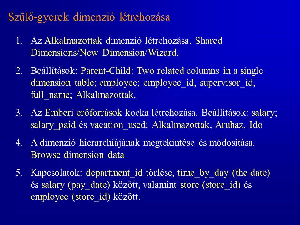 Szülő-gyerek dimenzió létrehozása 1.Az Alkalmazottak dimenzió létrehozása. Shared Dimensions/New Dimension/Wizard. 2.Beállítások: Parent-Child: Two re