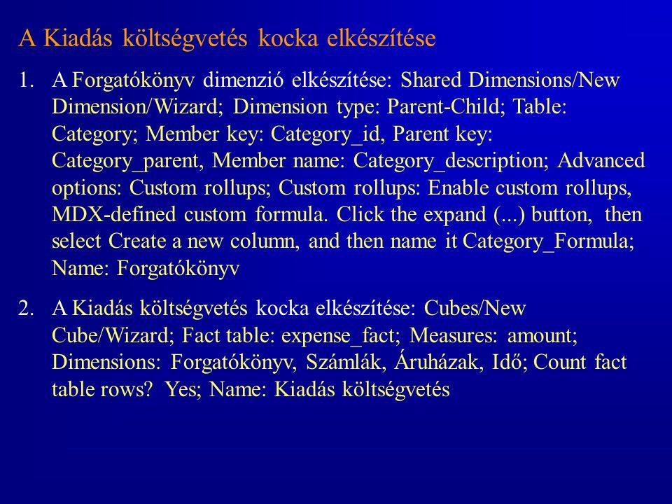 A Kiadás költségvetés kocka elkészítése 1.A Forgatókönyv dimenzió elkészítése: Shared Dimensions/New Dimension/Wizard; Dimension type: Parent-Child; T