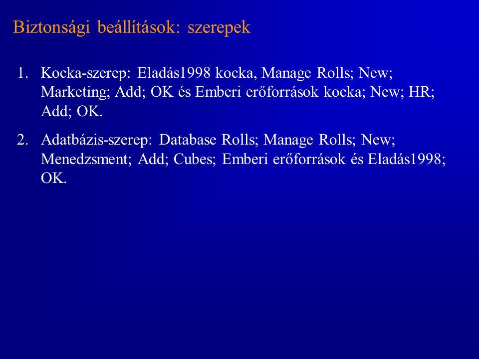 Biztonsági beállítások: szerepek 1.Kocka-szerep: Eladás1998 kocka, Manage Rolls; New; Marketing; Add; OK és Emberi erőforrások kocka; New; HR; Add; OK