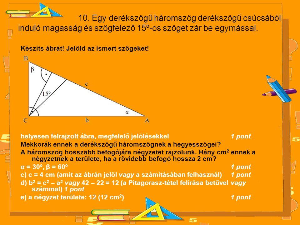 10. Egy derékszögű háromszög derékszögű csúcsából induló magasság és szögfelező 15º-os szöget zár be egymással. Készíts ábrát! Jelöld az ismert szögek
