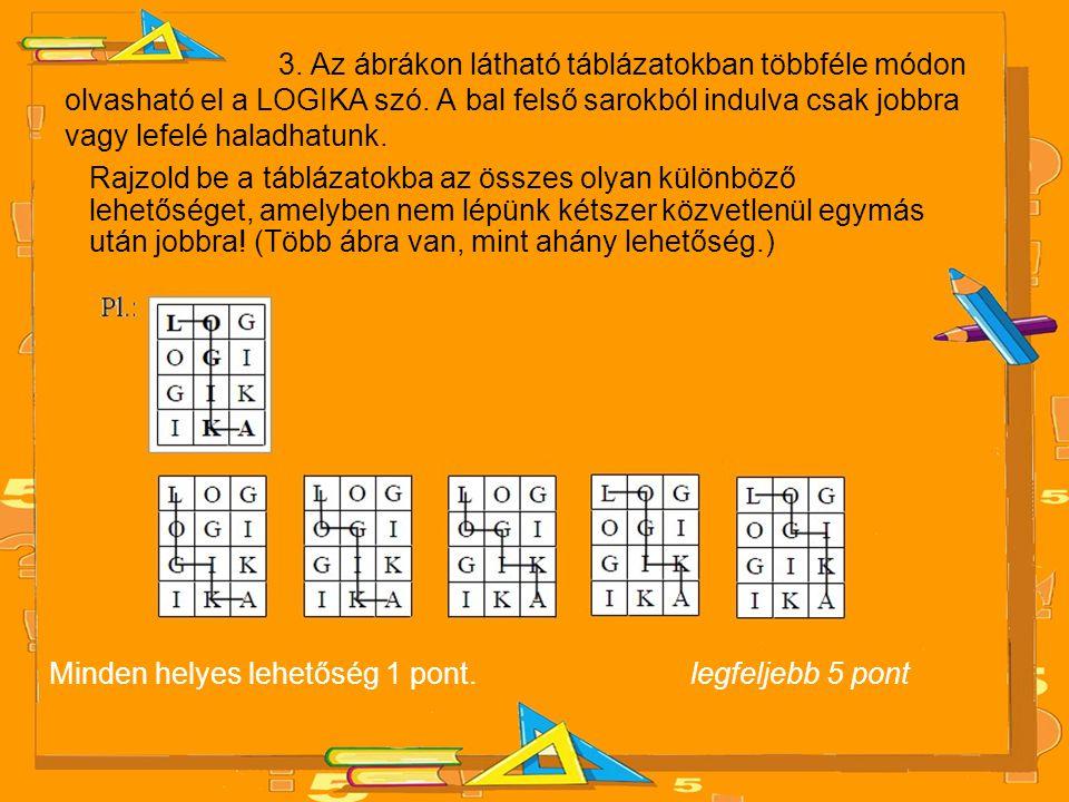 3. Az ábrákon látható táblázatokban többféle módon olvasható el a LOGIKA szó. A bal felső sarokból indulva csak jobbra vagy lefelé haladhatunk. Rajzol