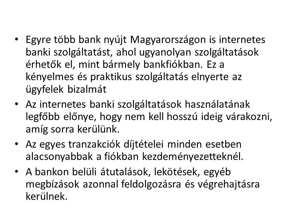 • Egyre több bank nyújt Magyarországon is internetes banki szolgáltatást, ahol ugyanolyan szolgáltatások érhetők el, mint bármely bankfiókban. Ez a ké