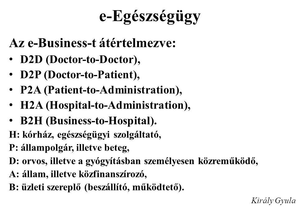 e-Egészségügy Az e-Business-t átértelmezve: • D2D (Doctor-to-Doctor), • D2P (Doctor-to-Patient), • P2A (Patient-to-Administration), • H2A (Hospital-to
