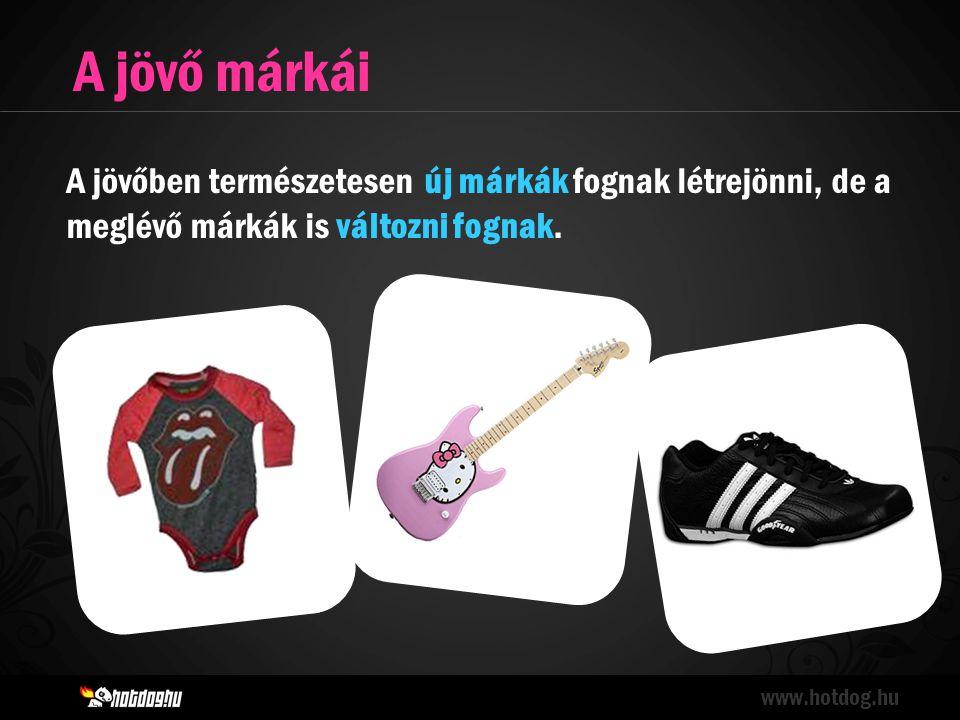 A jövő márkái www.hotdog.hu A jövőben természetesen új márkák fognak létrejönni, de a meglévő márkák is változni fognak.