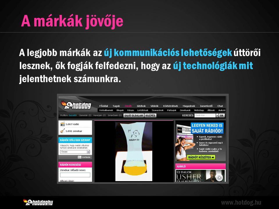 A márkák jövője www.hotdog.hu A legjobb márkák az új kommunikációs lehetőségek úttörői lesznek, ők fogják felfedezni, hogy az új technológiák mit jelenthetnek számunkra.