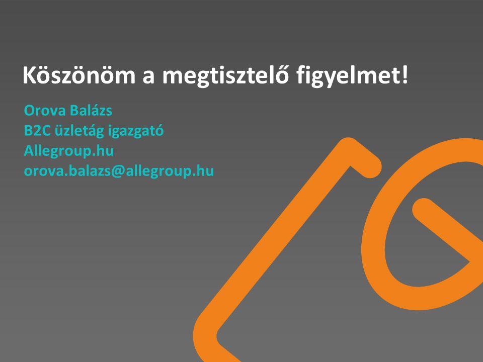 Köszönöm a megtisztelő figyelmet! Orova Balázs B2C üzletág igazgató Allegroup.hu orova.balazs@allegroup.hu