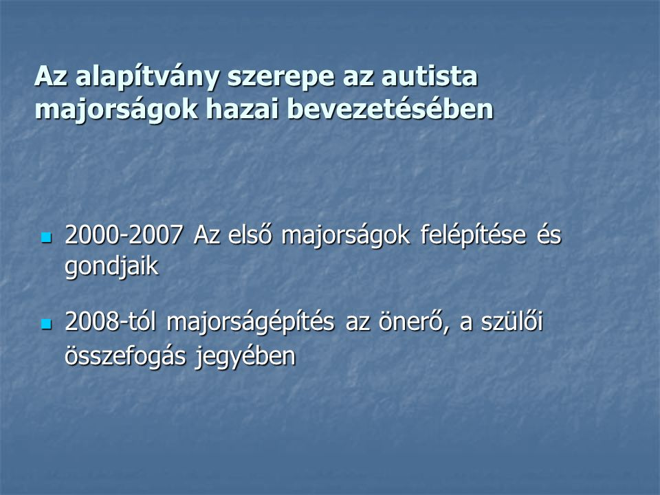 Az alapítvány szerepe az autista majorságok hazai bevezetésében  2000-2007 Az első majorságok felépítése és gondjaik  2008-tól majorságépítés az önerő, a szülői összefogás jegyében