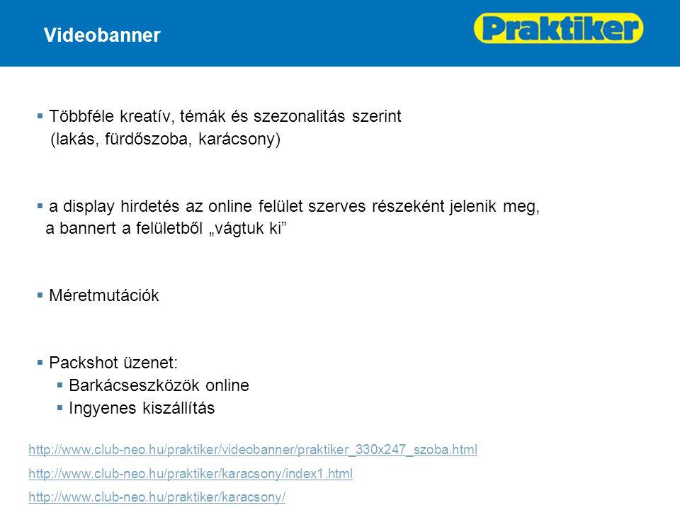 """Videobanner  Többféle kreatív, témák és szezonalitás szerint (lakás, fürdőszoba, karácsony)  a display hirdetés az online felület szerves részeként jelenik meg, a bannert a felületből """"vágtuk ki  Méretmutációk  Packshot üzenet:  Barkácseszközök online  Ingyenes kiszállítás http://www.club-neo.hu/praktiker/videobanner/praktiker_330x247_szoba.html http://www.club-neo.hu/praktiker/karacsony/index1.html http://www.club-neo.hu/praktiker/karacsony/"""