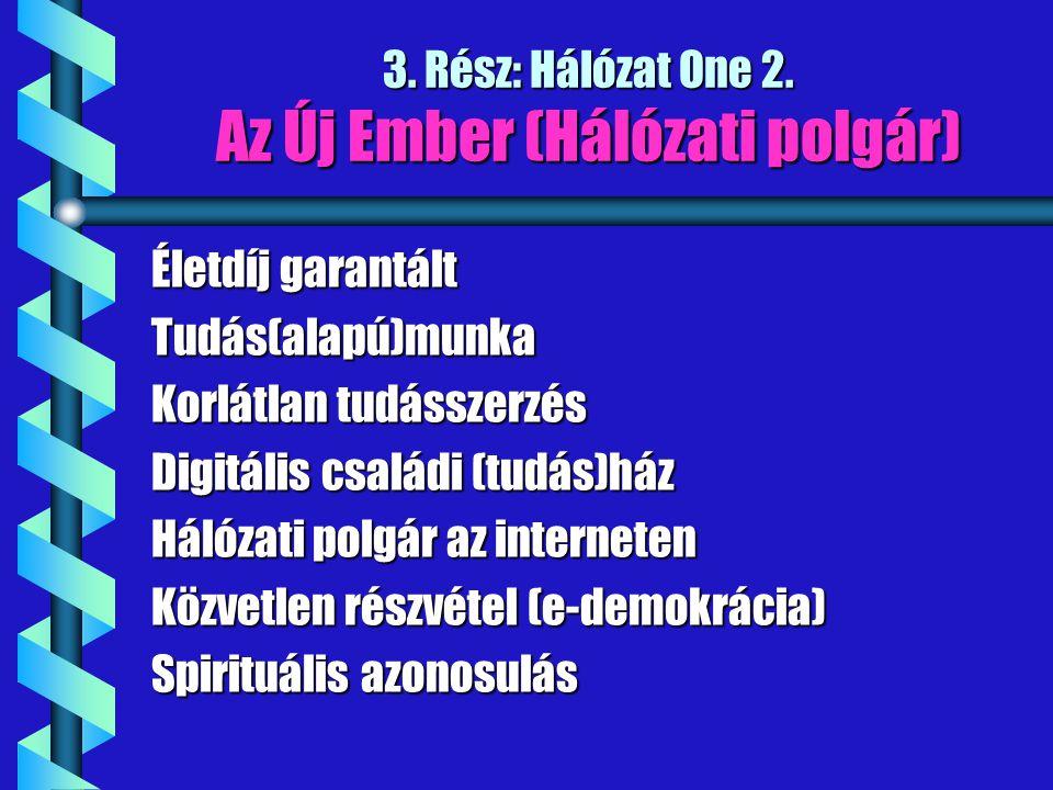 3. Rész: Hálózat One 2. Az Új Ember (Hálózati polgár) Életdíj garantált Tudás(alapú)munka Korlátlan tudásszerzés Digitális családi (tudás)ház Hálózati