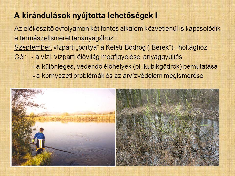 """A kirándulások nyújtotta lehetőségek I Az előkészítő évfolyamon két fontos alkalom közvetlenül is kapcsolódik a természetismeret tananyagához: Szeptember: vízparti """"portya a Keleti-Bodrog (""""Berek ) - holtághoz Cél: - a vízi, vízparti élővilág megfigyelése, anyaggyűjtés - a különleges, védendő élőhelyek (pl."""