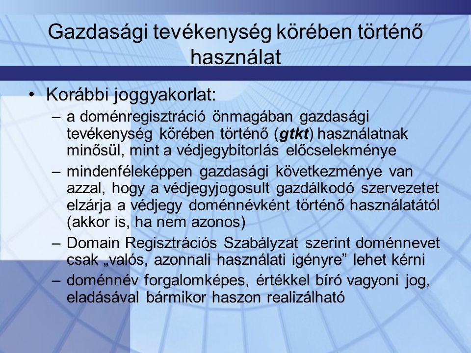 """Gazdasági tevékenység körében történő használat •Korábbi joggyakorlat: –a doménregisztráció önmagában gazdasági tevékenység körében történő (gtkt) használatnak minősül, mint a védjegybitorlás előcselekménye –mindenféleképpen gazdasági következménye van azzal, hogy a védjegyjogosult gazdálkodó szervezetet elzárja a védjegy doménnévként történő használatától (akkor is, ha nem azonos) –Domain Regisztrációs Szabályzat szerint doménnevet csak """"valós, azonnali használati igényre lehet kérni –doménnév forgalomképes, értékkel bíró vagyoni jog, eladásával bármikor haszon realizálható"""