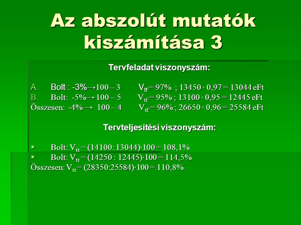 Az abszolút mutatók kiszámítása 3 Tervfeladat viszonyszám: A.Bolt : -3% →100 – 3 V tf = 97% ; 13450 · 0,97 = 13044 eFt B.Bolt: -5%→ 100 – 5 V tf = 95%