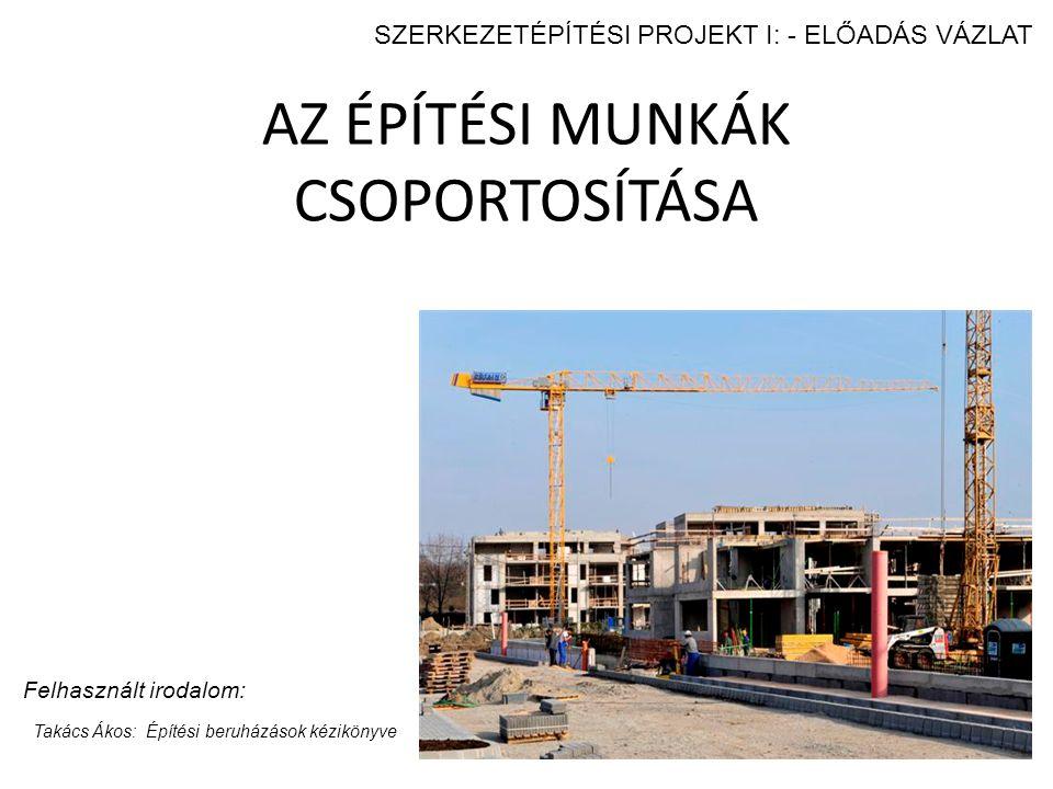 AZ ÉPÍTÉSI MUNKÁK CSOPORTOSÍTÁSA Felhasznált irodalom: Takács Ákos: Építési beruházások kézikönyve SZERKEZETÉPÍTÉSI PROJEKT I: - ELŐADÁS VÁZLAT