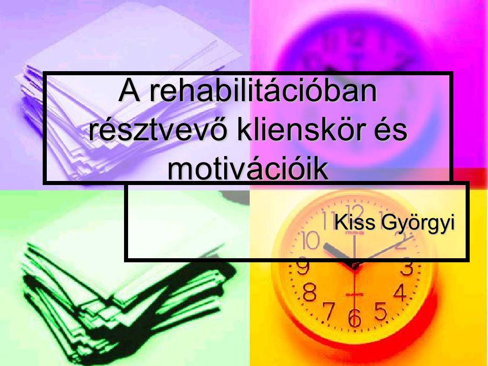 A rehabilitációban résztvevő klienskör és motivációik Kiss Györgyi