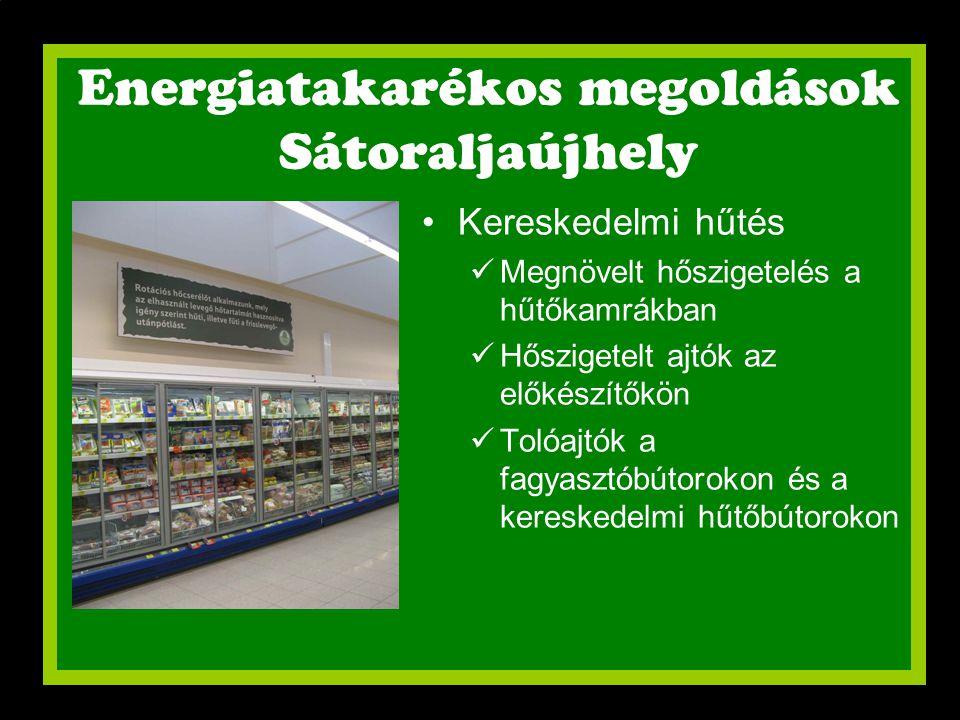 Energiatakarékos megoldások Sátoraljaújhely •Kereskedelmi hűtés  Megnövelt hőszigetelés a hűtőkamrákban  Hőszigetelt ajtók az előkészítőkön  Tolóaj