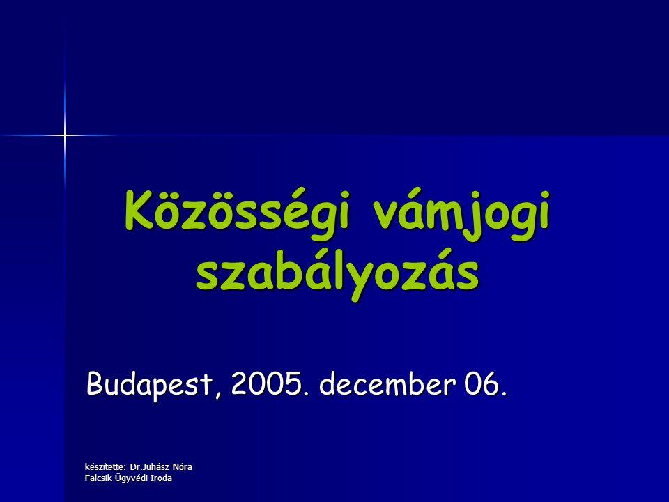 készítette: Dr.Juhász Nóra Falcsik Ügyvédi Iroda Közösségi vámjogi szabályozás Budapest, 2005. december 06.