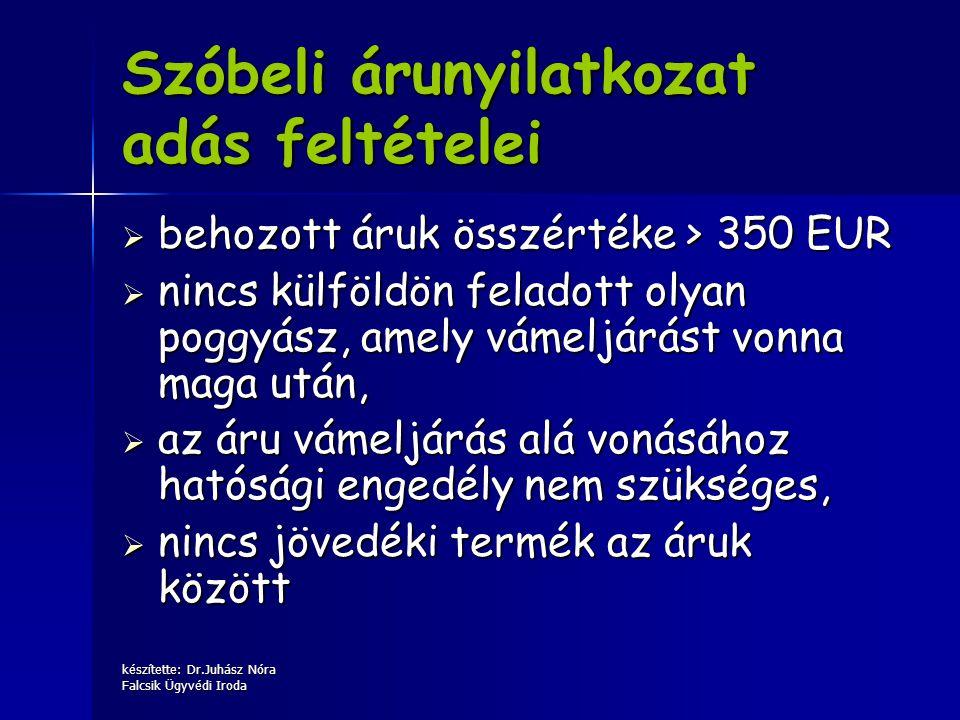 készítette: Dr.Juhász Nóra Falcsik Ügyvédi Iroda Szóbeli árunyilatkozat adás feltételei  behozott áruk összértéke > 350 EUR  nincs külföldön feladot