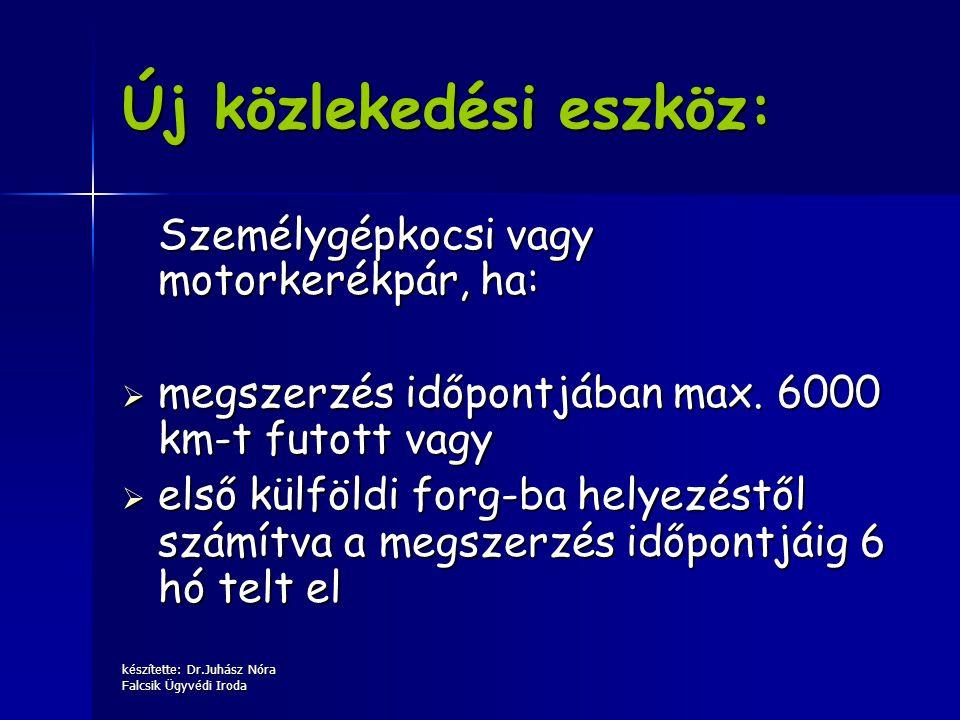 készítette: Dr.Juhász Nóra Falcsik Ügyvédi Iroda Új közlekedési eszköz: Személygépkocsi vagy motorkerékpár, ha:  megszerzés időpontjában max. 6000 km