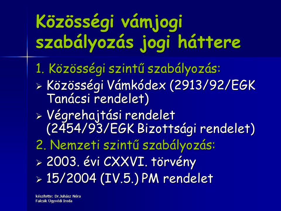 készítette: Dr.Juhász Nóra Falcsik Ügyvédi Iroda 1. Közösségi szintű szabályozás:  Közösségi Vámkódex (2913/92/EGK Tanácsi rendelet)  Végrehajtási r