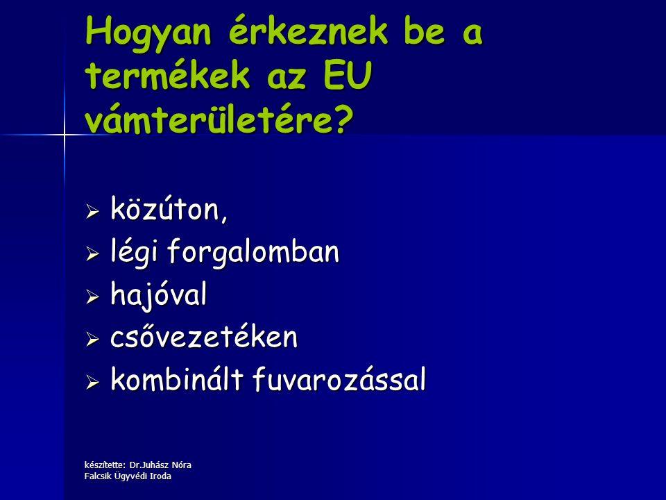 készítette: Dr.Juhász Nóra Falcsik Ügyvédi Iroda Hogyan érkeznek be a termékek az EU vámterületére?  közúton,  légi forgalomban  hajóval  csővezet