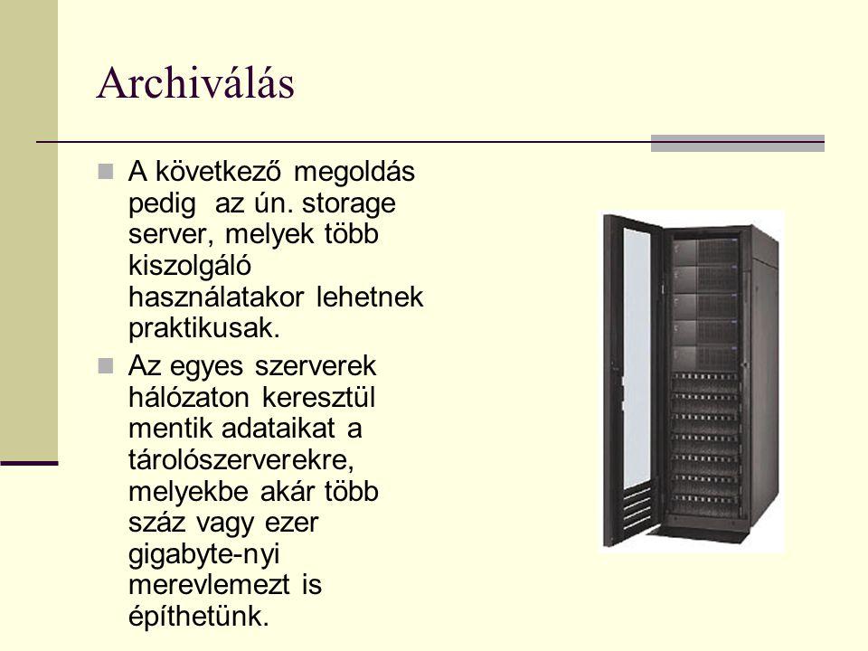 Archiválás  A következő megoldás pedig az ún. storage server, melyek több kiszolgáló használatakor lehetnek praktikusak.  Az egyes szerverek hálózat