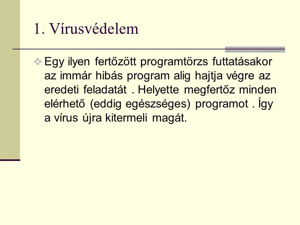 1. Vírusvédelem  Egy ilyen fertőzött programtörzs futtatásakor az immár hibás program alig hajtja végre az eredeti feladatát. Helyette megfertőz mind