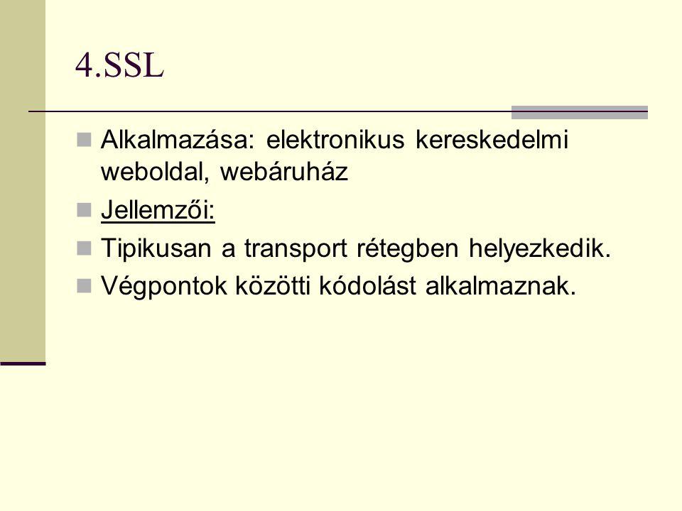 4.SSL  Alkalmazása: elektronikus kereskedelmi weboldal, webáruház  Jellemzői:  Tipikusan a transport rétegben helyezkedik.  Végpontok közötti kódo