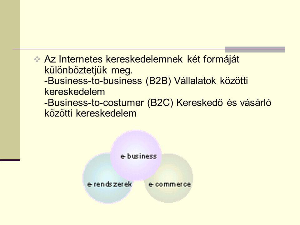  Az Internetes kereskedelemnek két formáját különböztetjük meg. -Business-to-business (B2B) Vállalatok közötti kereskedelem -Business-to-costumer (B2