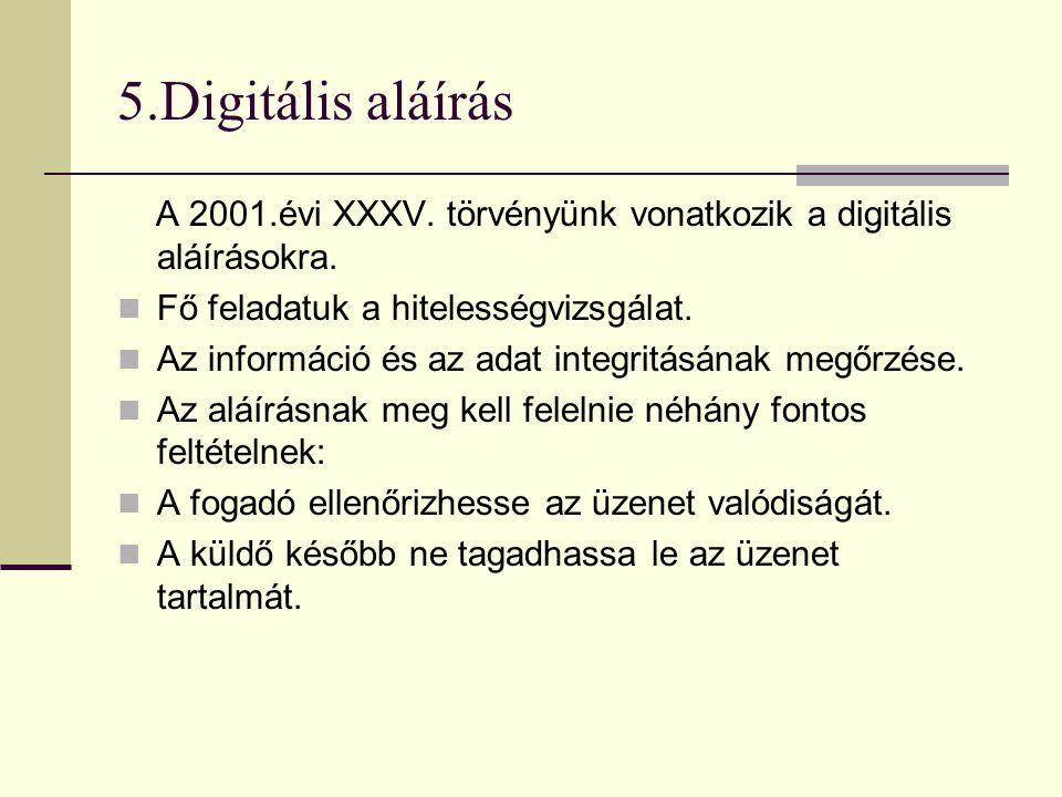 5.Digitális aláírás A 2001.évi XXXV. törvényünk vonatkozik a digitális aláírásokra.  Fő feladatuk a hitelességvizsgálat.  Az információ és az adat i