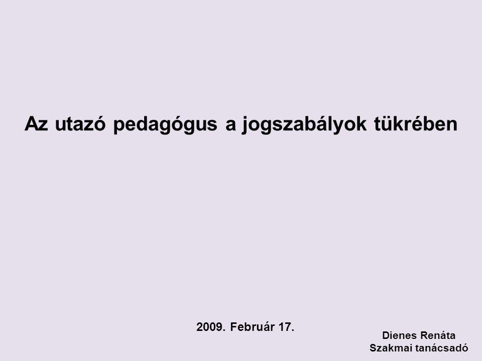 2009. Február 17. Dienes Renáta Szakmai tanácsadó Az utazó pedagógus a jogszabályok tükrében