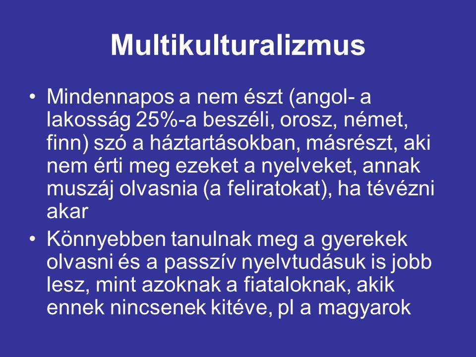 Multikulturalizmus •Mindennapos a nem észt (angol- a lakosság 25%-a beszéli, orosz, német, finn) szó a háztartásokban, másrészt, aki nem érti meg ezeket a nyelveket, annak muszáj olvasnia (a feliratokat), ha tévézni akar •Könnyebben tanulnak meg a gyerekek olvasni és a passzív nyelvtudásuk is jobb lesz, mint azoknak a fiataloknak, akik ennek nincsenek kitéve, pl a magyarok