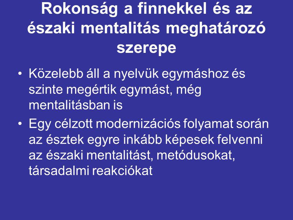 Rokonság a finnekkel és az északi mentalitás meghatározó szerepe •Az észtek azon munkálkodnak, hogy ne legyenek kelet-európaiak, és – ellentétben a magyarokkal – nem akarnak nyugat-európaiak sem lenni •Elsősorban azért, amiért az északiak (a skandinávok) lenézik a nyugat-európaiakat, mert egyszerűen fejlettebbek, társadalmi felelősségvállalásban, életszemléletben, a természethez való viszonyukban, sajátos jóléti kapitalizmusukban és vállalkozási éthoszukban, vallásosságukban, átlátható életvezetésükben és egyenességükben