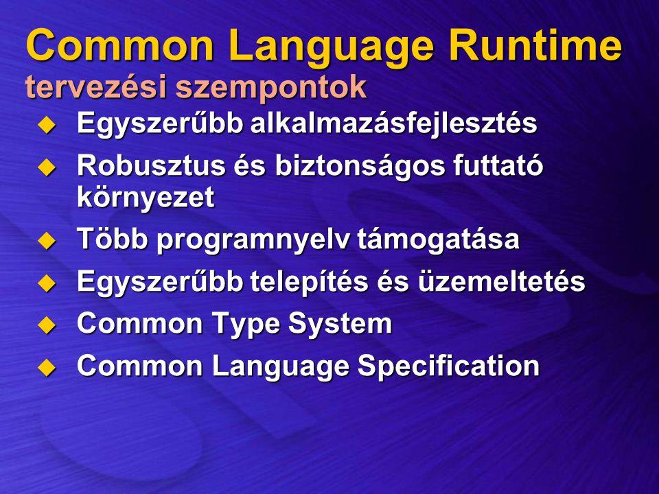 Common Language Runtime tervezési szempontok  Egyszerűbb alkalmazásfejlesztés  Robusztus és biztonságos futtató környezet  Több programnyelv támoga