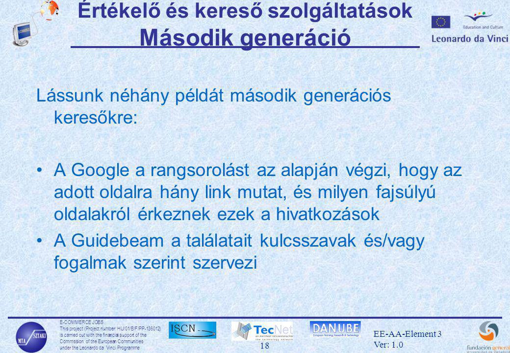 E-COMMERCE JOBS This project (Project number: HU/01/B/F/PP-136012) is carried out with the financial support of the Commssion of the European Communities under the Leonardo da Vinci Programme 18 EE-AA-Element 3 Ver: 1.0 Értékelő és kereső szolgáltatások Második generáció Lássunk néhány példát második generációs keresőkre: •A Google a rangsorolást az alapján végzi, hogy az adott oldalra hány link mutat, és milyen fajsúlyú oldalakról érkeznek ezek a hivatkozások •A Guidebeam a találatait kulcsszavak és/vagy fogalmak szerint szervezi
