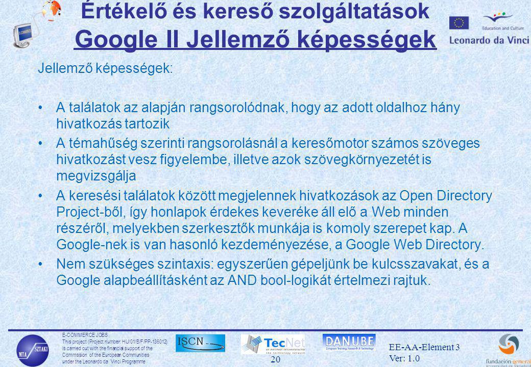 E-COMMERCE JOBS This project (Project number: HU/01/B/F/PP-136012) is carried out with the financial support of the Commssion of the European Communities under the Leonardo da Vinci Programme 20 EE-AA-Element 3 Ver: 1.0 Értékelő és kereső szolgáltatások Google II Jellemző képességek Jellemző képességek: •A találatok az alapján rangsorolódnak, hogy az adott oldalhoz hány hivatkozás tartozik •A témahűség szerinti rangsorolásnál a keresőmotor számos szöveges hivatkozást vesz figyelembe, illetve azok szövegkörnyezetét is megvizsgálja •A keresési találatok között megjelennek hivatkozások az Open Directory Project-ből, így honlapok érdekes keveréke áll elő a Web minden részéről, melyekben szerkesztők munkája is komoly szerepet kap.