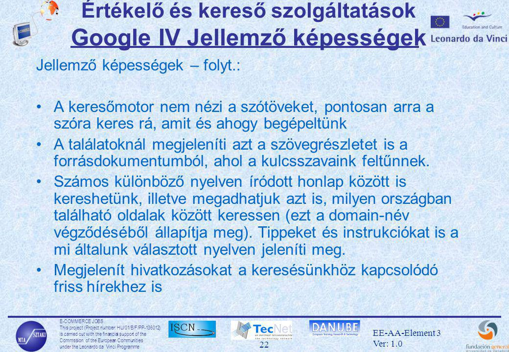 E-COMMERCE JOBS This project (Project number: HU/01/B/F/PP-136012) is carried out with the financial support of the Commssion of the European Communities under the Leonardo da Vinci Programme 22 EE-AA-Element 3 Ver: 1.0 Értékelő és kereső szolgáltatások Google IV Jellemző képességek Jellemző képességek – folyt.: •A keresőmotor nem nézi a szótöveket, pontosan arra a szóra keres rá, amit és ahogy begépeltünk •A találatoknál megjeleníti azt a szövegrészletet is a forrásdokumentumból, ahol a kulcsszavaink feltűnnek.
