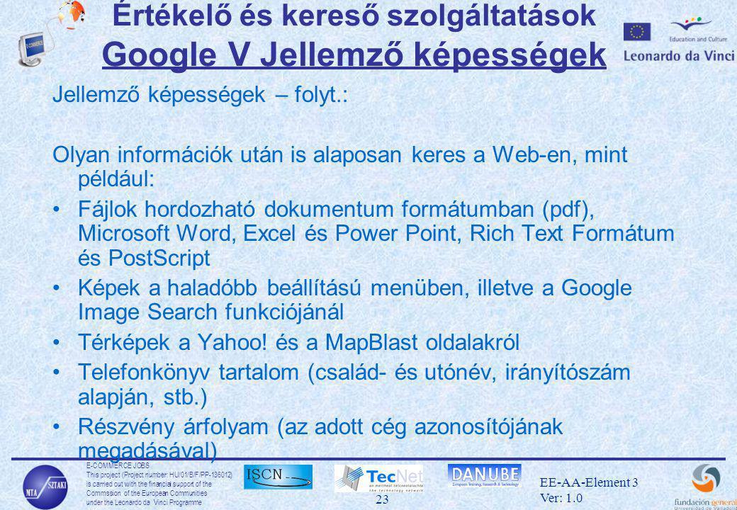 E-COMMERCE JOBS This project (Project number: HU/01/B/F/PP-136012) is carried out with the financial support of the Commssion of the European Communities under the Leonardo da Vinci Programme 23 EE-AA-Element 3 Ver: 1.0 Értékelő és kereső szolgáltatások Google V Jellemző képességek Jellemző képességek – folyt.: Olyan információk után is alaposan keres a Web-en, mint például: •Fájlok hordozható dokumentum formátumban (pdf), Microsoft Word, Excel és Power Point, Rich Text Formátum és PostScript •Képek a haladóbb beállítású menüben, illetve a Google Image Search funkciójánál •Térképek a Yahoo.