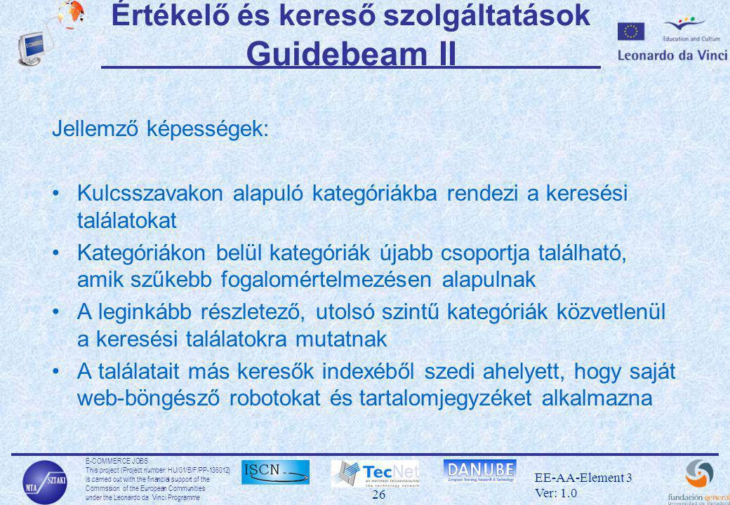 E-COMMERCE JOBS This project (Project number: HU/01/B/F/PP-136012) is carried out with the financial support of the Commssion of the European Communities under the Leonardo da Vinci Programme 26 EE-AA-Element 3 Ver: 1.0 Értékelő és kereső szolgáltatások Guidebeam II Jellemző képességek: •Kulcsszavakon alapuló kategóriákba rendezi a keresési találatokat •Kategóriákon belül kategóriák újabb csoportja található, amik szűkebb fogalomértelmezésen alapulnak •A leginkább részletező, utolsó szintű kategóriák közvetlenül a keresési találatokra mutatnak •A találatait más keresők indexéből szedi ahelyett, hogy saját web-böngésző robotokat és tartalomjegyzéket alkalmazna